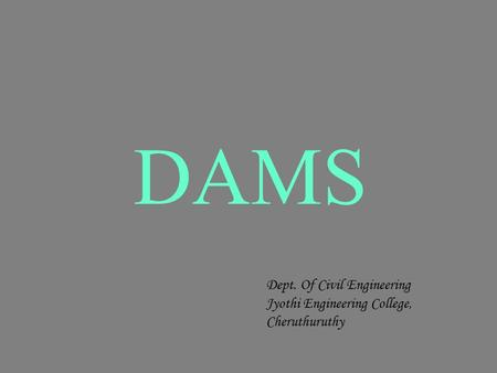 DAMS Dept. Of Civil Engineering Jyothi Engineering College, Cheruthuruthy.