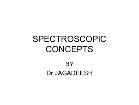 SPECTROSCOPIC CONCEPTS BY Dr.JAGADEESH. INTRODUCTION SPECTROSCOPY: Study of interaction of matter with electromagnetic radiationelectromagnetic radiation.