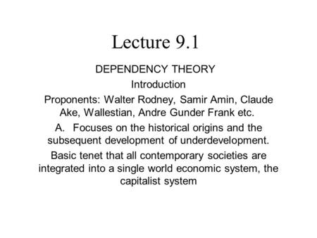 Lecture 9.1 DEPENDENCY THEORY Introduction Proponents: Walter Rodney, Samir Amin, Claude Ake, Wallestian, Andre Gunder Frank etc. A. Focuses on the historical.