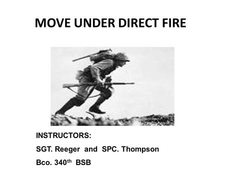 MOVE UNDER DIRECT FIRE INSTRUCTORS: SGT. Reeger and SPC. Thompson Bco. 340 th BSB.