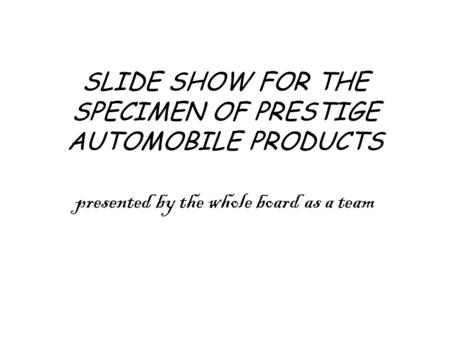 SLIDE SHOW FOR THE SPECIMEN OF PRESTIGE AUTOMOBILE PRODUCTS presented by the whole board as a team.