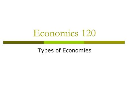Economics 120 Types of Economies. Three Key Questions  What is to be produced?  How is it going to be produced?  Who gets what is produced?