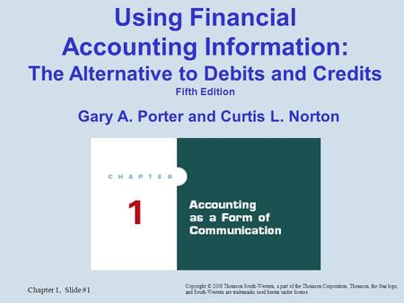 Chapter 1, Slide #1 Using Financial Accounting Information: The Alternative to Debits and Credits Fifth Edition Gary A. Porter and Curtis L. Norton Copyright.