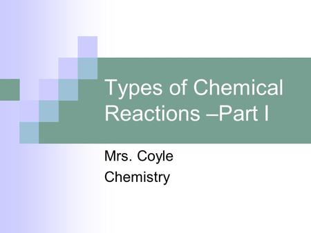 Types of Chemical Reactions –Part I Mrs. Coyle Chemistry.