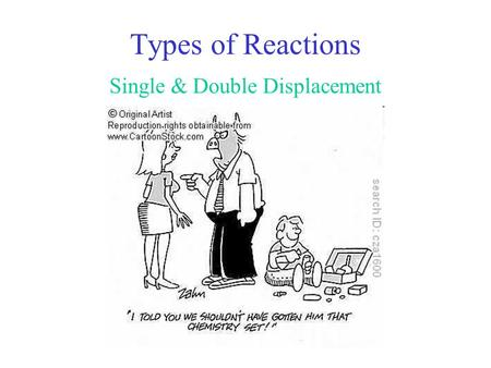 Types of Reactions Single & Double Displacement Types: Single displacement Example: Zn + CuCl 2  Zn Cl Cu + General: AB + C  AC + B Cl Zn Cu +