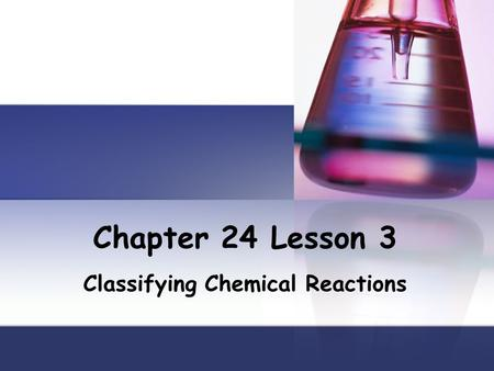 Chapter 24 Lesson 3 Classifying Chemical Reactions.