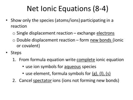 Net Ionic Equations (8-4) Show only the species (atoms/ions) participating in a reaction o Single displacement reaction – exchange electrons o Double displacement.
