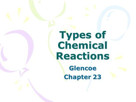 Types of Chemical Reactions Glencoe Chapter 23. Types of Reactions  5 basic types of chemical reactions 1. Combustion – burning of a reactant in the.