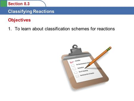 Section 8.3 Classifying Reactions 1.To learn about classification schemes for reactions Objectives.
