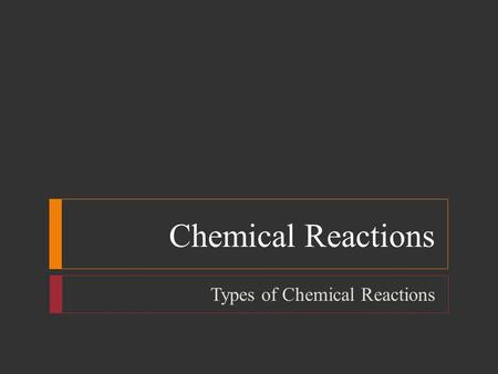 Chemical Reactions Types of Chemical Reactions. Chemical Reactions  Objectives  Define and give general equations for synthesis, decomposition, single-displacement,