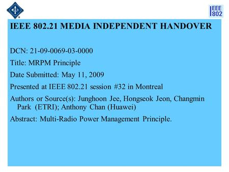 21-09-0069-03-00001 IEEE 802.21 MEDIA INDEPENDENT HANDOVER DCN: 21-09-0069-03-0000 Title: MRPM Principle Date Submitted: May 11, 2009 Presented at IEEE.