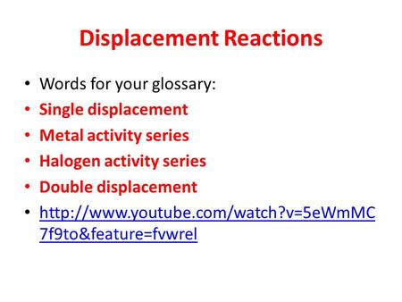 Displacement Reactions Words for your glossary: Single displacement Metal activity series Halogen activity series Double displacement