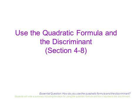 Essential Question: How do you use the quadratic formula and the discriminant? Students will write a summary including the steps for using the quadratic.