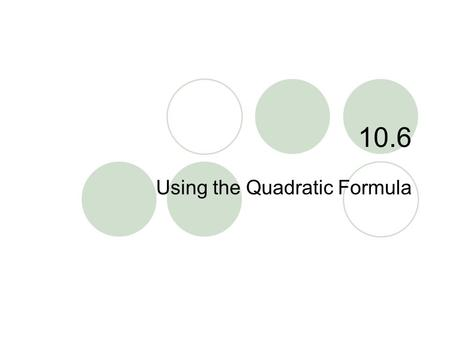 "10.6 Using the Quadratic Formula. 10.6 – Quadratic Formula Goals / ""I can…""  Use the quadratic formula when solving quadratic equations  Choose an appropriate."