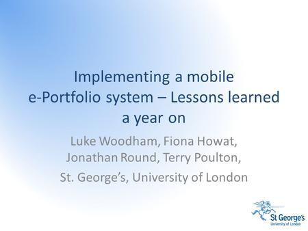 Implementing a mobile e-Portfolio system – Lessons learned a year on Luke Woodham, Fiona Howat, Jonathan Round, Terry Poulton, St. George's, University.