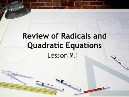 Review of Radicals and Quadratic Equations Lesson 9.1.