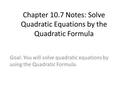 Chapter 10.7 Notes: Solve Quadratic Equations by the Quadratic Formula Goal: You will solve quadratic equations by using the Quadratic Formula.