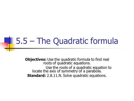 5.5 – The Quadratic formula Objectives: Use the quadratic formula to find real roots of quadratic equations. Use the roots of a quadratic equation to locate.
