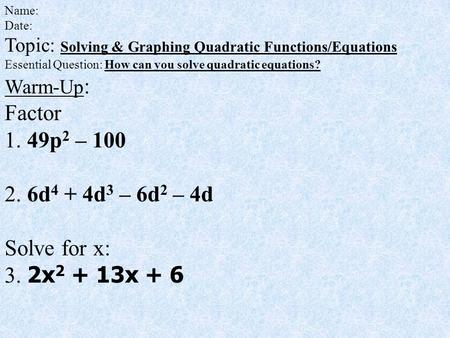 Name: Date: Topic: Solving & Graphing Quadratic Functions/Equations Essential Question: How can you solve quadratic equations? Warm-Up : Factor 1. 49p.