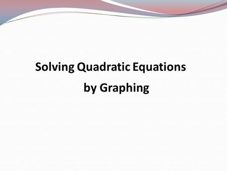 Solving Quadratic Equations by Graphing Quadratic Equation y = ax 2 + bx + c ax 2 is the quadratic term. bx is the linear term. c is the constant term.