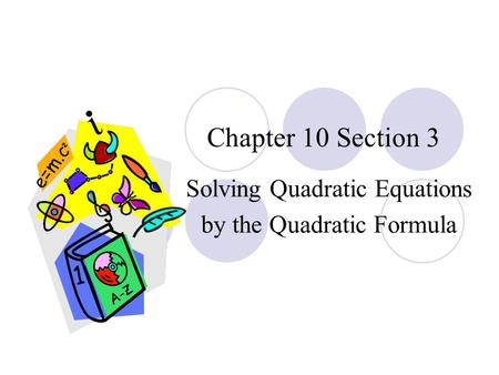 Chapter 10 Section 3 Solving Quadratic Equations by the Quadratic Formula.