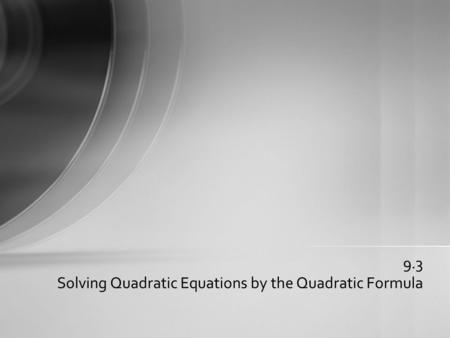9.3 Solving Quadratic Equations by the Quadratic Formula.