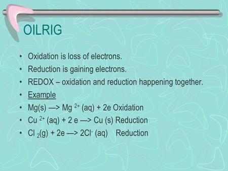 OILRIG Oxidation is loss of electrons. Reduction is gaining electrons. REDOX – oxidation and reduction happening together. Example Mg(s) —> Mg 2+ (aq)