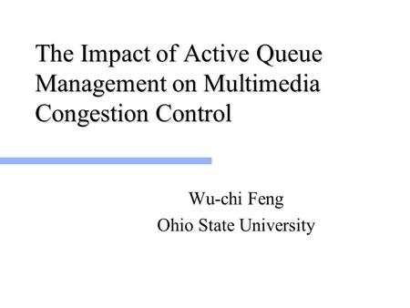 The Impact of Active Queue Management on Multimedia Congestion Control Wu-chi Feng Ohio State University.