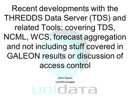 Recent developments with the THREDDS Data Server (TDS) and related Tools: covering TDS, NCML, WCS, forecast aggregation and not including stuff covered.