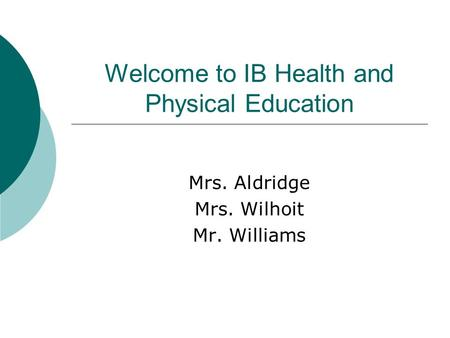 Welcome to IB Health and Physical Education Mrs. Aldridge Mrs. Wilhoit Mr. Williams.
