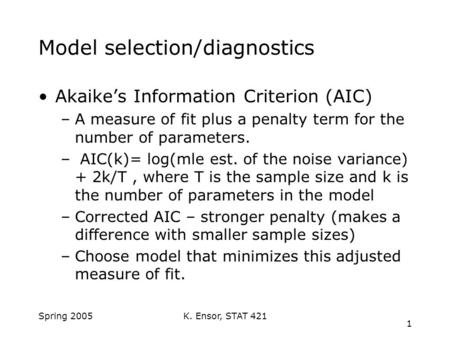K. Ensor, STAT 421 1 Spring 2005 Model selection/diagnostics Akaike's Information Criterion (AIC) –A measure of fit plus a penalty term for the number.