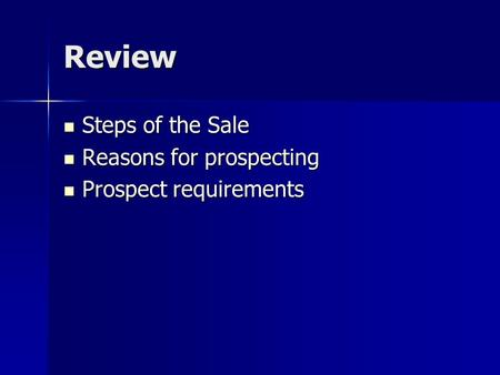 Review Steps of the Sale Steps of the Sale Reasons for prospecting Reasons for prospecting Prospect requirements Prospect requirements.