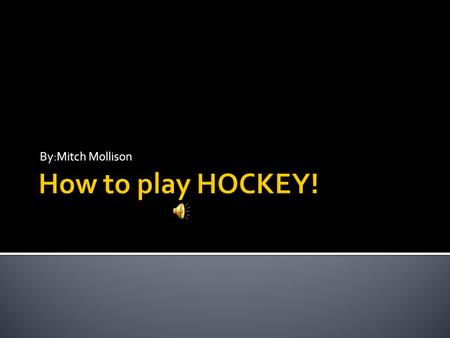 By:Mitch Mollison  Chapter 1: The Gear  Chapter 2: The Puck & The Stick  Chapter 3: A Penalty  Chapter 4: The Positions  Chapter 5: Why Hockey Is.
