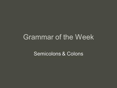 Grammar of the Week Semicolons & Colons. Semicolon Rule: Use a semicolon (;) to join two independent clauses that are closely related. –The rain stopped;