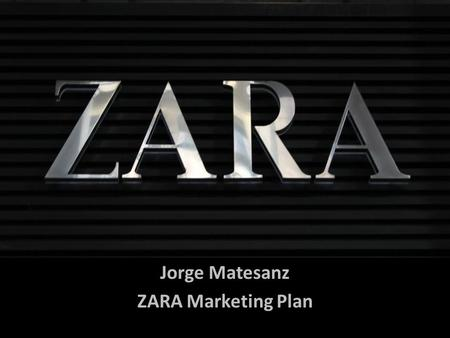 Jorge Matesanz ZARA Marketing Plan. ZARA España SA Spanish clothing and accessories retailer Founded by Amancio Ortega in Galicia, Spain. It is the most.