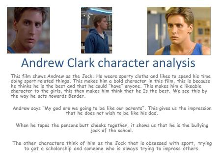 Andrew Clark character analysis This film shows Andrew as the Jock. He wears sporty cloths and likes to spend his time doing sport related things. This.