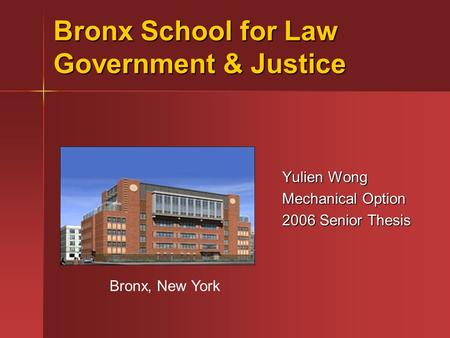 Bronx School for Law Government & Justice Yulien Wong Mechanical Option 2006 Senior Thesis Bronx, New York.