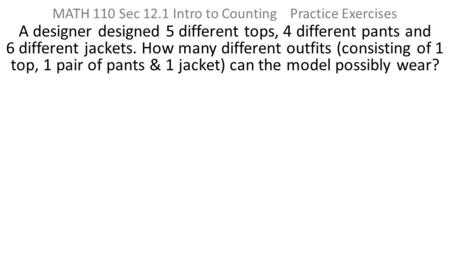 MATH 110 Sec 12.1 Intro to Counting Practice Exercises A designer designed 5 different tops, 4 different pants and 6 different jackets. How many different.