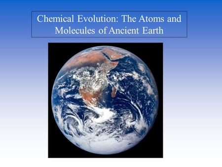 Chemical Evolution: The Atoms and Molecules of Ancient Earth.