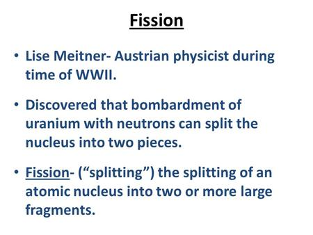 Fission Lise Meitner- Austrian physicist during time of WWII. Discovered that bombardment of uranium with neutrons can split the nucleus into two pieces.