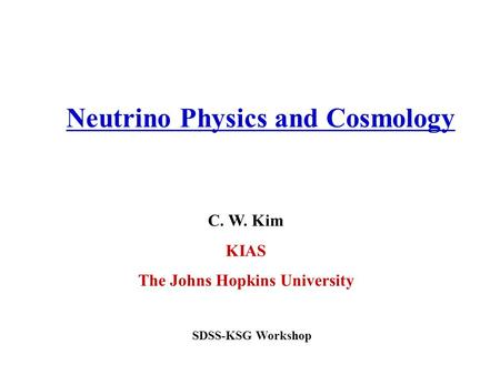 C. W. Kim KIAS The Johns Hopkins University Neutrino Physics and Cosmology SDSS-KSG Workshop.