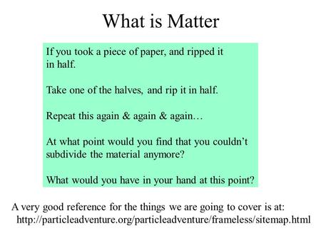 What is Matter If you took a piece of paper, and ripped it in half. Take one of the halves, and rip it in half. Repeat this again & again & again… At what.