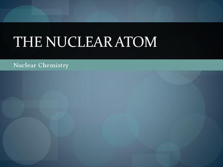 Nuclear Chemistry THE NUCLEAR ATOM. Radioactivity Not all atoms are stable. Unstable atoms break down and give off energy to become more stable. These.