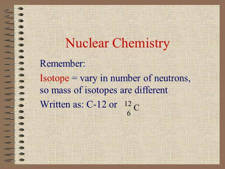 Nuclear Chemistry Remember: Isotope = vary in number of neutrons, so mass of isotopes are different Written as: C-12 or 12 6 C.