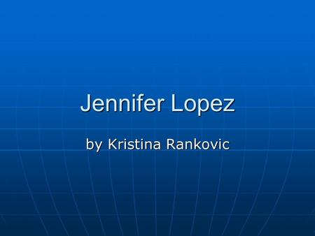 Jennifer Lopez by Kristina Rankovic. Jennifer Lopez Jennifer Lopez was born in 1974 in the Bronx. She lived in the section called ''Castle Hill'', and.