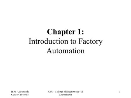 IE337 Automatic Control Systems KSU - College of Engineering - IE Department 1 Chapter 1: Introduction to Factory Automation.