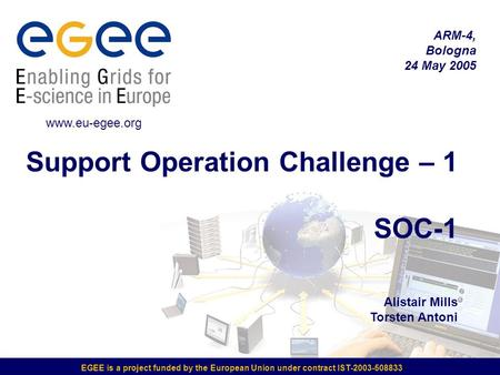EGEE is a project funded by the European Union under contract IST-2003-508833 Support Operation Challenge – 1 SOC-1 Alistair Mills Torsten Antoni ARM-4,
