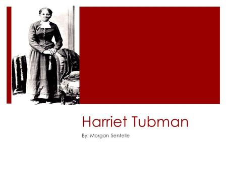 Harriet Tubman By: Morgan Sentelle.  Born in 1918 into slavery in Dorchester County, Maryland as Araminta Ross.  Raised in harsh conditions -was whipped.
