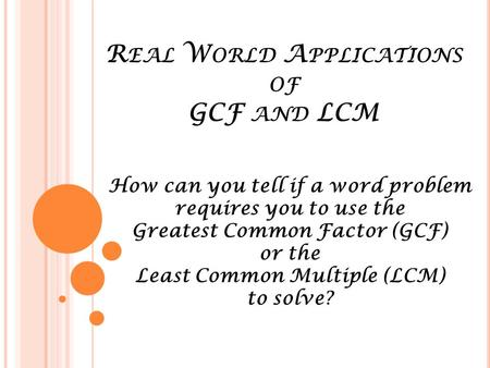 R EAL W ORLD A PPLICATIONS OF GCF AND LCM How can you tell if a word problem requires you to use the Greatest Common Factor (GCF) or the Least Common Multiple.