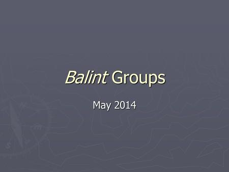 Balint Groups May 2014. What are they about? ► Train GPs in psychological aspects of work ► Have a trained leader ► Discuss material from their practices.